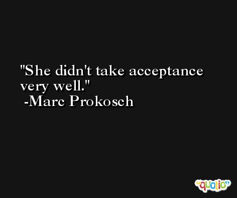She didn't take acceptance very well. -Marc Prokosch