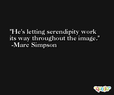 He's letting serendipity work its way throughout the image. -Marc Simpson