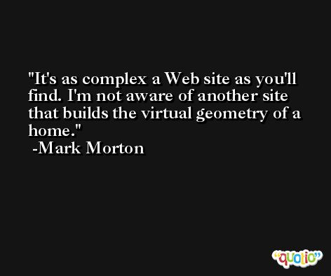 It's as complex a Web site as you'll find. I'm not aware of another site that builds the virtual geometry of a home. -Mark Morton