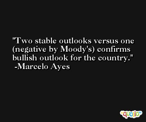 Two stable outlooks versus one (negative by Moody's) confirms bullish outlook for the country. -Marcelo Ayes