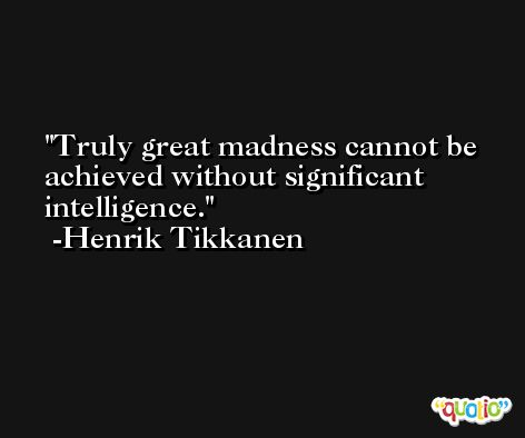 Truly great madness cannot be achieved without significant intelligence. -Henrik Tikkanen