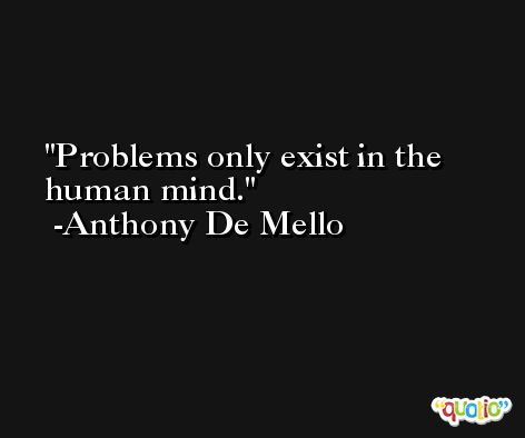 Problems only exist in the human mind. -Anthony De Mello
