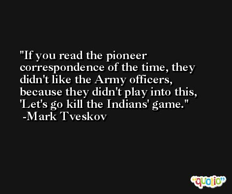 If you read the pioneer correspondence of the time, they didn't like the Army officers, because they didn't play into this, 'Let's go kill the Indians' game. -Mark Tveskov