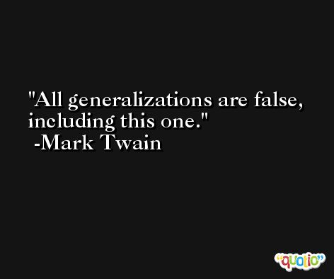 All generalizations are false, including this one. -Mark Twain