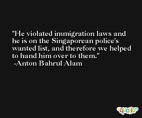He violated immigration laws and he is on the Singaporean police's wanted list, and therefore we helped to hand him over to them. -Anton Bahrul Alam