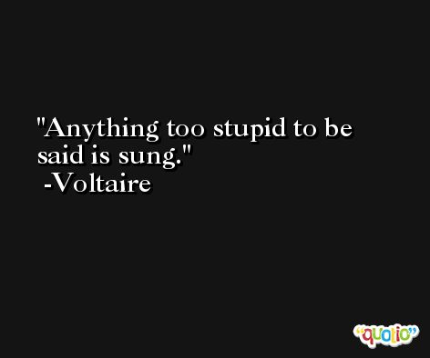 Anything too stupid to be said is sung. -Voltaire