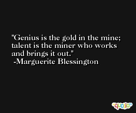 Genius is the gold in the mine; talent is the miner who works and brings it out. -Marguerite Blessington