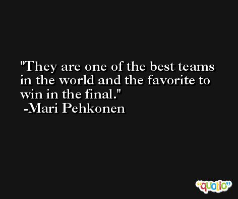 They are one of the best teams in the world and the favorite to win in the final. -Mari Pehkonen