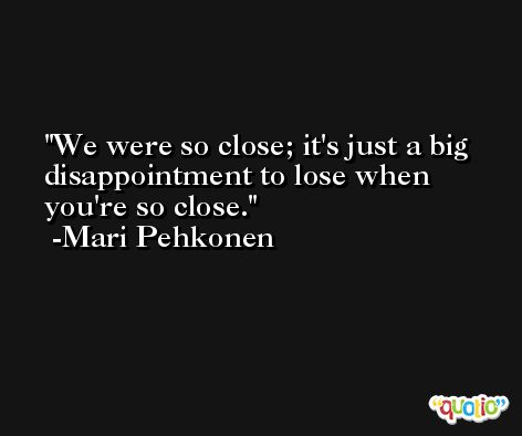 We were so close; it's just a big disappointment to lose when you're so close. -Mari Pehkonen