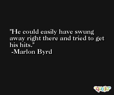 He could easily have swung away right there and tried to get his hits. -Marlon Byrd