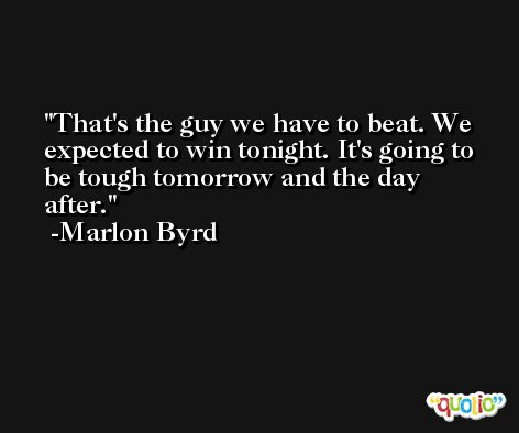 That's the guy we have to beat. We expected to win tonight. It's going to be tough tomorrow and the day after. -Marlon Byrd