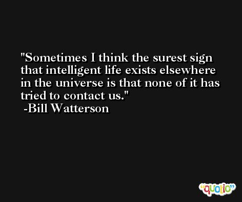 Sometimes I think the surest sign that intelligent life exists elsewhere in the universe is that none of it has tried to contact us. -Bill Watterson