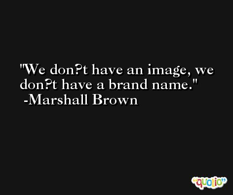 We don?t have an image, we don?t have a brand name. -Marshall Brown