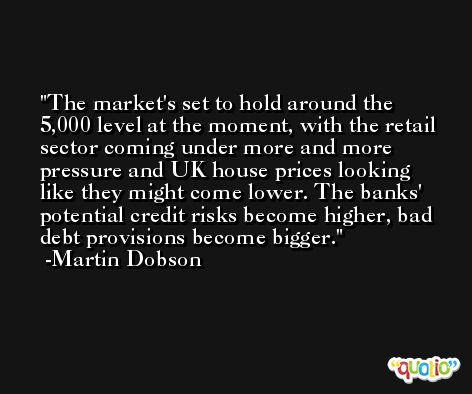 The market's set to hold around the 5,000 level at the moment, with the retail sector coming under more and more pressure and UK house prices looking like they might come lower. The banks' potential credit risks become higher, bad debt provisions become bigger. -Martin Dobson
