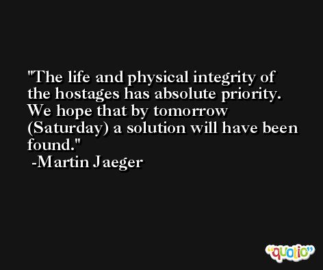 The life and physical integrity of the hostages has absolute priority. We hope that by tomorrow (Saturday) a solution will have been found. -Martin Jaeger
