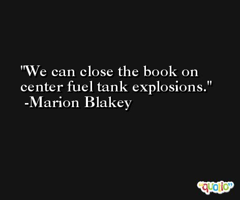 We can close the book on center fuel tank explosions. -Marion Blakey