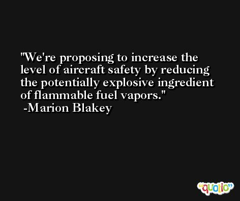 We're proposing to increase the level of aircraft safety by reducing the potentially explosive ingredient of flammable fuel vapors. -Marion Blakey