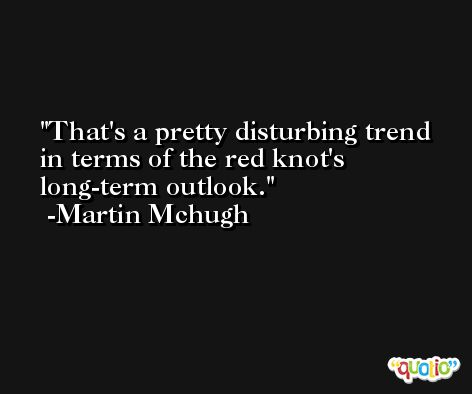 That's a pretty disturbing trend in terms of the red knot's long-term outlook. -Martin Mchugh