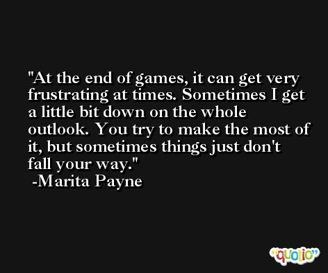 At the end of games, it can get very frustrating at times. Sometimes I get a little bit down on the whole outlook. You try to make the most of it, but sometimes things just don't fall your way. -Marita Payne