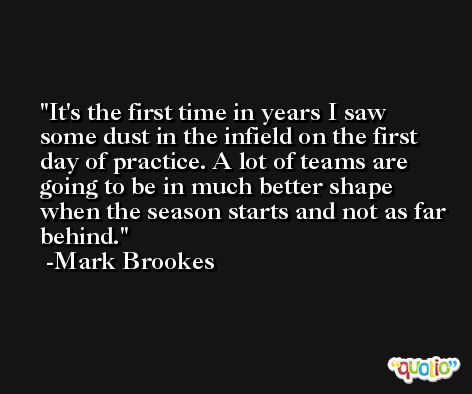 It's the first time in years I saw some dust in the infield on the first day of practice. A lot of teams are going to be in much better shape when the season starts and not as far behind. -Mark Brookes