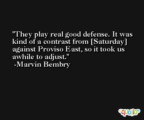 They play real good defense. It was kind of a contrast from [Saturday] against Proviso East, so it took us awhile to adjust. -Marvin Bembry