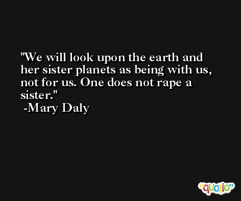 We will look upon the earth and her sister planets as being with us, not for us. One does not rape a sister. -Mary Daly