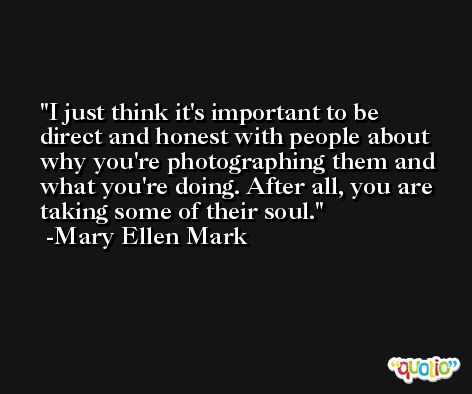 I just think it's important to be direct and honest with people about why you're photographing them and what you're doing. After all, you are taking some of their soul. -Mary Ellen Mark
