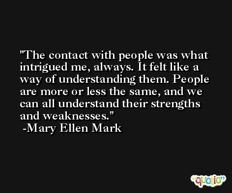 The contact with people was what intrigued me, always. It felt like a way of understanding them. People are more or less the same, and we can all understand their strengths and weaknesses. -Mary Ellen Mark