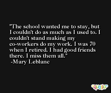 The school wanted me to stay, but I couldn't do as much as I used to. I couldn't stand making my co-workers do my work. I was 70 when I retired. I had good friends there. I miss them all. -Mary Leblanc