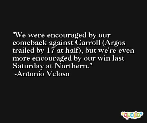 We were encouraged by our comeback against Carroll (Argos trailed by 17 at half), but we're even more encouraged by our win last Saturday at Northern. -Antonio Veloso