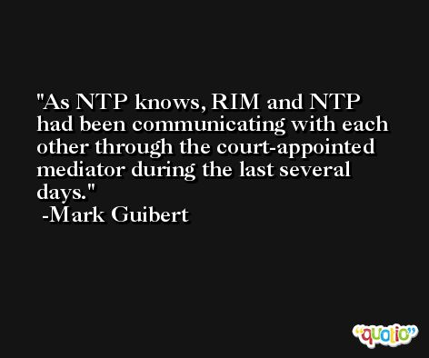 As NTP knows, RIM and NTP had been communicating with each other through the court-appointed mediator during the last several days. -Mark Guibert