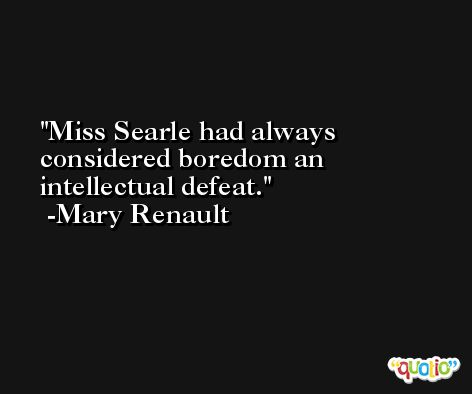 Miss Searle had always considered boredom an intellectual defeat. -Mary Renault