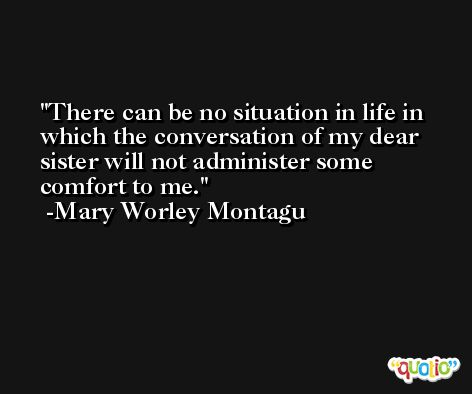 There can be no situation in life in which the conversation of my dear sister will not administer some comfort to me. -Mary Worley Montagu