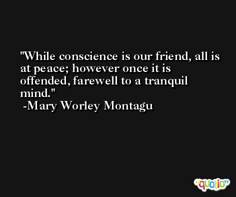 While conscience is our friend, all is at peace; however once it is offended, farewell to a tranquil mind. -Mary Worley Montagu