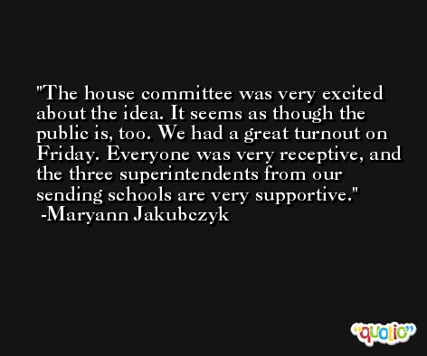 The house committee was very excited about the idea. It seems as though the public is, too. We had a great turnout on Friday. Everyone was very receptive, and the three superintendents from our sending schools are very supportive. -Maryann Jakubczyk