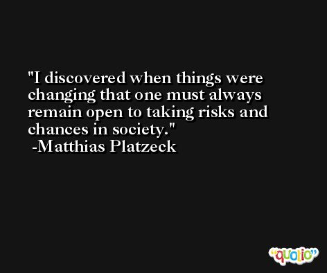I discovered when things were changing that one must always remain open to taking risks and chances in society. -Matthias Platzeck