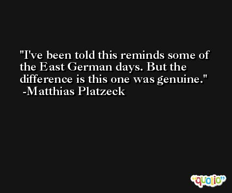 I've been told this reminds some of the East German days. But the difference is this one was genuine. -Matthias Platzeck