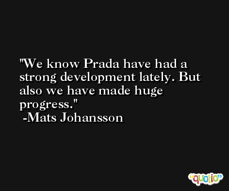 We know Prada have had a strong development lately. But also we have made huge progress. -Mats Johansson