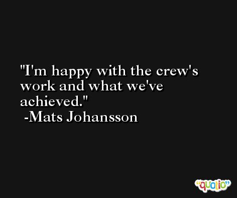 I'm happy with the crew's work and what we've achieved. -Mats Johansson