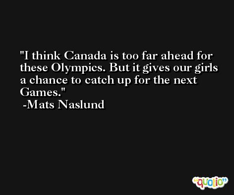 I think Canada is too far ahead for these Olympics. But it gives our girls a chance to catch up for the next Games. -Mats Naslund