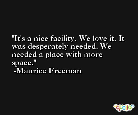 It's a nice facility. We love it. It was desperately needed. We needed a place with more space. -Maurice Freeman