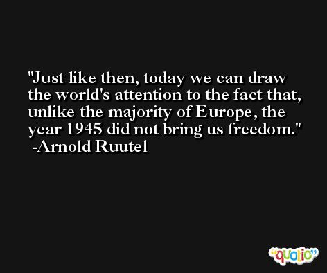 Just like then, today we can draw the world's attention to the fact that, unlike the majority of Europe, the year 1945 did not bring us freedom. -Arnold Ruutel