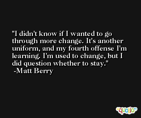 I didn't know if I wanted to go through more change. It's another uniform, and my fourth offense I'm learning. I'm used to change, but I did question whether to stay. -Matt Berry