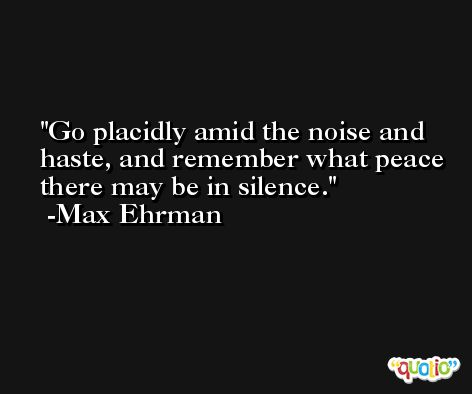 Go placidly amid the noise and haste, and remember what peace there may be in silence. -Max Ehrman