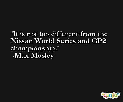 It is not too different from the Nissan World Series and GP2 championship. -Max Mosley