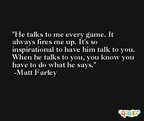 He talks to me every game. It always fires me up. It's so inspirational to have him talk to you. When he talks to you, you know you have to do what he says. -Matt Farley