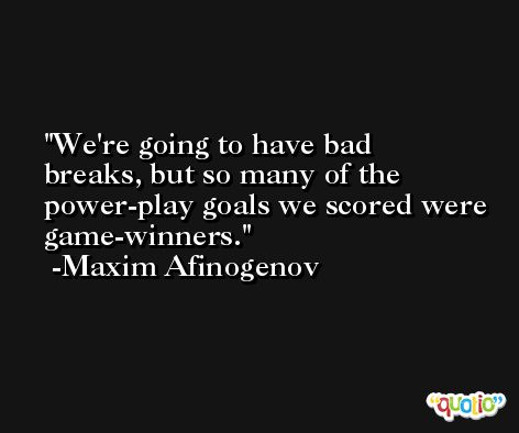 We're going to have bad breaks, but so many of the power-play goals we scored were game-winners. -Maxim Afinogenov