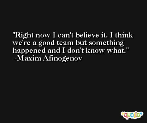 Right now I can't believe it. I think we're a good team but something happened and I don't know what. -Maxim Afinogenov