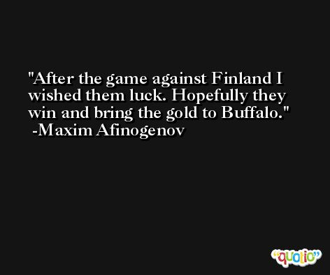 After the game against Finland I wished them luck. Hopefully they win and bring the gold to Buffalo. -Maxim Afinogenov