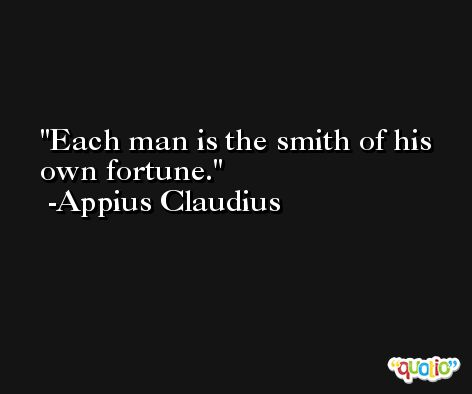Each man is the smith of his own fortune. -Appius Claudius